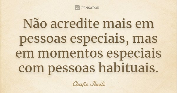 Não acredite mais em pessoas especiais, mas em momentos especiais com pessoas habituais.... Frase de Chafic Jbeili.