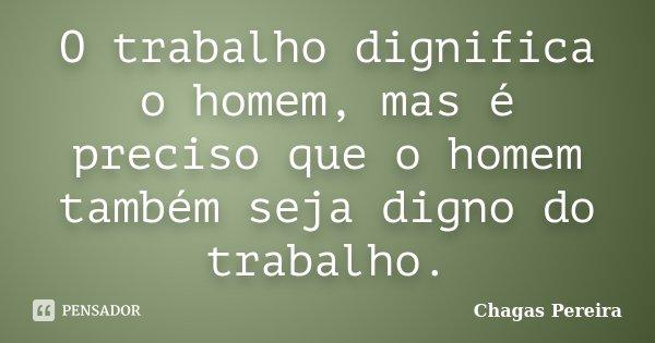 """""""O trabalho dignifica o homem, mas é preciso que o homem também seja digno do trabalho"""" (Chagas Pereira, jornalista, radialista, pensador e poeta)... Frase de (Chagas Pereira jornalista radialista pensador e poeta)."""