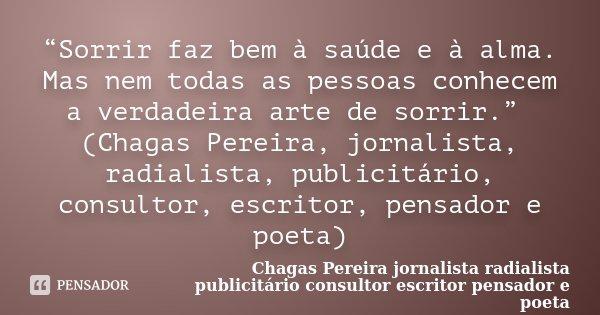 """""""Sorrir faz bem à saúde e à alma. Mas nem todas as pessoas conhecem a verdadeira arte de sorrir."""" (Chagas Pereira, jornalista, radialista, publicitário, consult... Frase de (Chagas Pereira jornalista radialista publicitário consultor escritor pensador e poeta)."""