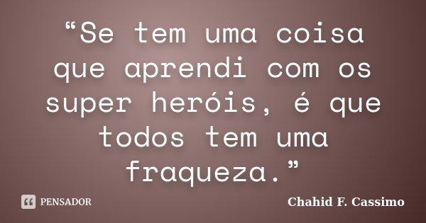 """""""Se tem uma coisa que aprendi com os super heróis, é que todos tem uma fraqueza.""""... Frase de Chahid F. Cassimo."""