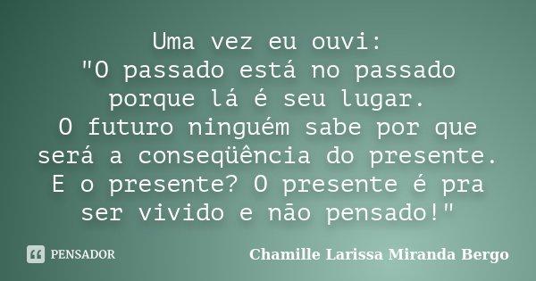 """Uma vez eu ouvi: """"O passado está no passado porque lá é seu lugar. O futuro ninguém sabe por que será a conseqüência do presente. E o presente? O presente ... Frase de Chamille Larissa Miranda Bergo."""