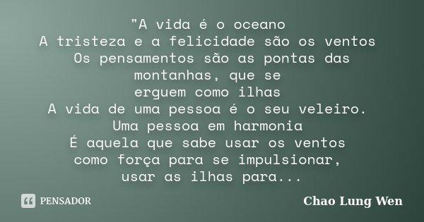 """""""A vida é o oceano A tristeza e a felicidade são os ventos Os pensamentos são as pontas das montanhas, que se erguem como ilhas A vida de uma pessoa é o se... Frase de Chao Lung Wen."""