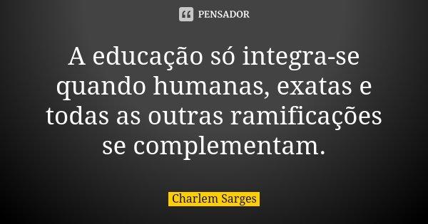 A educação só integra-se quando humanas, exatas e todas as outras ramificações se complementam.... Frase de Charlem Sarges.