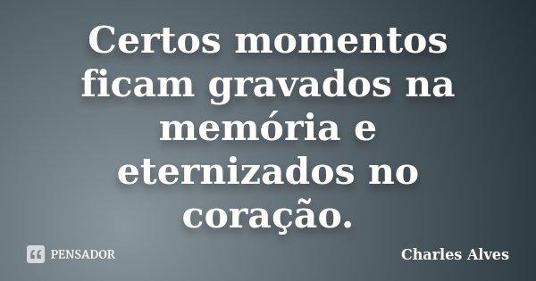 Certos momentos ficam gravados na memória e eternizados no coração.... Frase de Charles Alves.