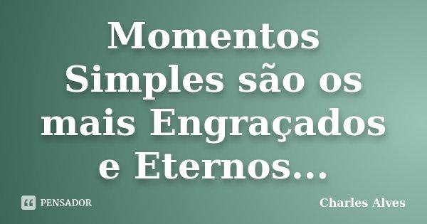 Momentos Simples são os mais Engraçados e Eternos...... Frase de Charles Alves.