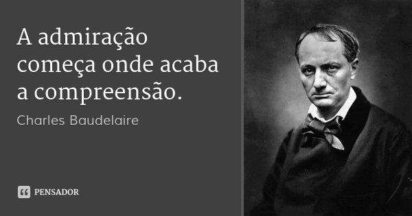 A admiração começa onde acaba a compreensão.... Frase de Charles Baudelaire.