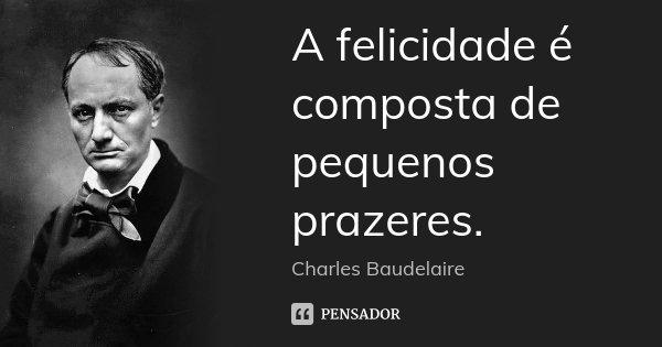A felicidade é composta de pequenos prazeres.... Frase de Charles Baudelaire.