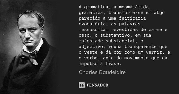 A gramática, a mesma árida gramática, transforma-se em algo parecido a uma feitiçaria evocatória; as palavras ressuscitam revestidas de carne e osso, o substant... Frase de Charles Baudelaire.