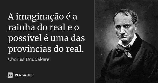 A imaginação é a rainha do real e o possível é uma das províncias do real.... Frase de Charles Baudelaire.