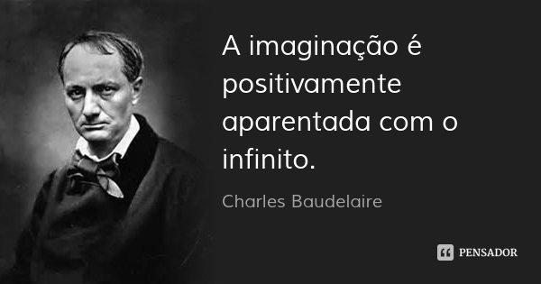 A imaginação é positivamente aparentada com o infinito.... Frase de Charles Baudelaire.