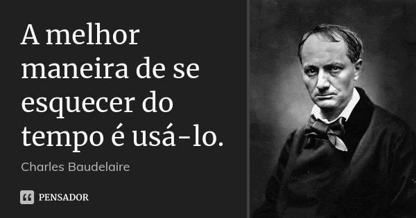 A melhor maneira de se esquecer do tempo é usá-lo.... Frase de Charles Baudelaire.