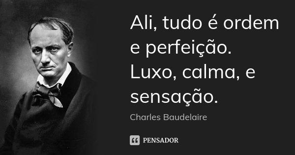 Ali, tudo é ordem e perfeição. Luxo, calma, e sensação.... Frase de Charles Baudelaire.