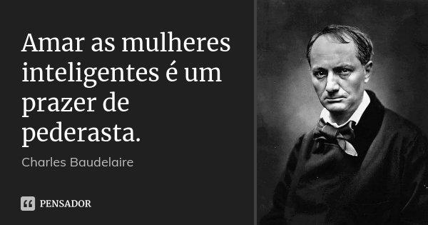 Amar as mulheres inteligentes é um prazer de pederasta.... Frase de Charles Baudelaire.