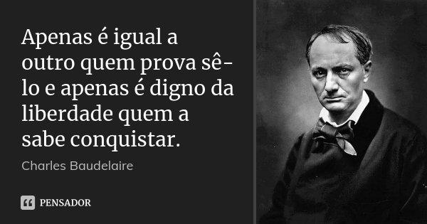 Apenas é igual a outro quem prova sê-lo e apenas é digno da liberdade quem a sabe conquistar.... Frase de Charles Baudelaire.