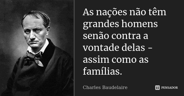 As nações não têm grandes homens senão contra a vontade delas - assim como as famílias.... Frase de Charles Baudelaire.