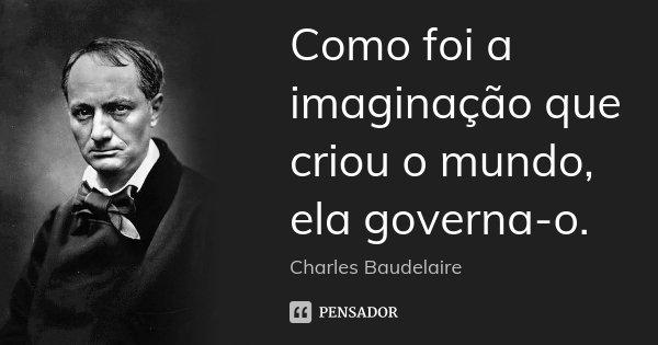 Como foi a imaginação que criou o mundo, ela governa-o.... Frase de Charles Baudelaire.