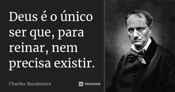 Deus é o único ser que, para reinar, nem precisa existir.... Frase de Charles Baudelaire.