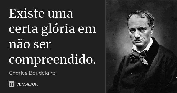 Existe uma certa glória em não ser compreendido.... Frase de Charles Baudelaire.