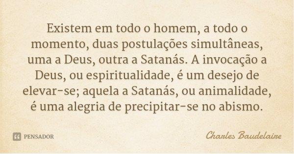 Existem em todo o homem, a todo o momento, duas postulações simultâneas, uma a Deus, outra a Satanás. A invocação a Deus, ou espiritualidade, é um desejo de ele... Frase de Charles Baudelaire.