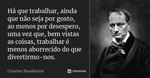 Há que trabalhar, ainda que não seja por gosto, ao menos por desespero, uma vez que, bem vistas as coisas, trabalhar é menos aborrecido do que divertirmo-nos.... Frase de Charles Baudelaire.