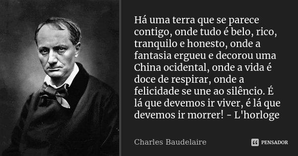 Há uma terra que se parece contigo, onde tudo é belo, rico, tranquilo e honesto, onde a fantasia ergueu e decorou uma China ocidental, onde a vida é doce de res... Frase de Charles Baudelaire.