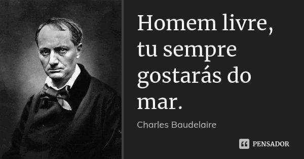 Homem livre, tu sempre gostarás do mar.... Frase de Charles Baudelaire.
