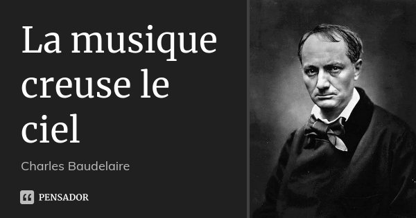 La musique creuse le ciel... Frase de Charles Baudelaire.