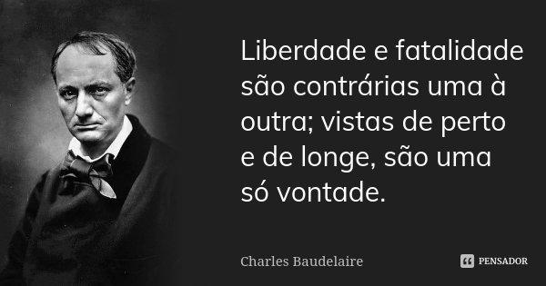 Liberdade e fatalidade são contrárias uma à outra; vistas de perto e de longe, são uma só vontade.... Frase de Charles Baudelaire.