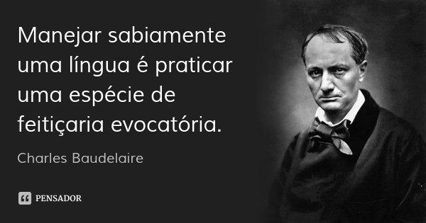 Manejar sabiamente uma língua é praticar uma espécie de feitiçaria evocatória.... Frase de Charles Baudelaire.