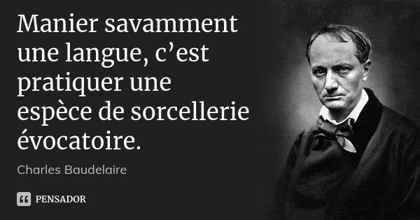 Manier savamment une langue, c'est pratiquer une espèce de sorcellerie évocatoire.... Frase de Charles Baudelaire.