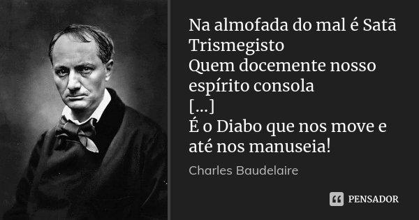 Na almofada do mal é Satã Trismegisto Quem docemente nosso espírito consola [...] É o Diabo que nos move e até nos manuseia!... Frase de Charles Baudelaire.