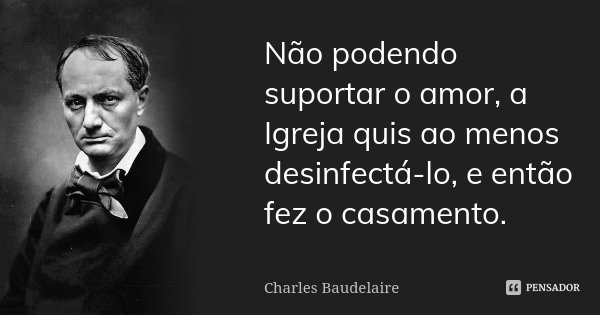 Não podendo suportar o amor, a Igreja quis ao menos desinfectá-lo, e então fez o casamento.... Frase de Charles Baudelaire.