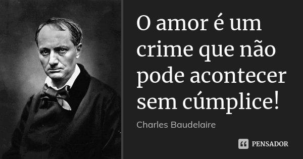 O amor é um crime que não pode acontecer sem cúmplice!... Frase de Charles Baudelaire.