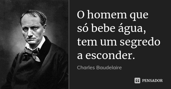 O homem que só bebe água, tem um segredo a esconder.... Frase de Charles Baudelaire.