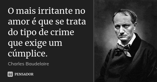 O mais irritante no amor é que se trata do tipo de crime que exige um cúmplice.... Frase de Charles Baudelaire.