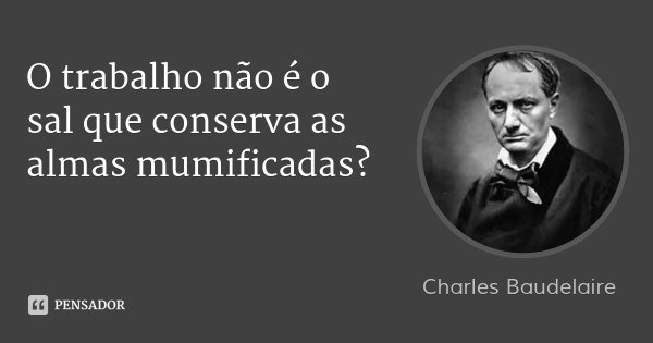 O trabalho não é o sal que conserva as almas mumificadas?... Frase de Charles Baudelaire.