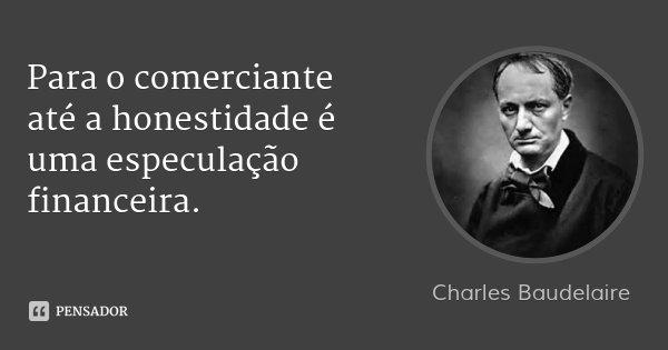 Para o comerciante até a honestidade é uma especulação financeira.... Frase de Charles Baudelaire.