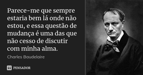 Parece-me que sempre estaria bem lá onde não estou, e essa questão de mudança é uma das que não cesso de discutir com minha alma.... Frase de Charles Baudelaire.
