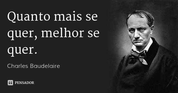 Quanto mais se quer, melhor se quer.... Frase de Charles Baudelaire.