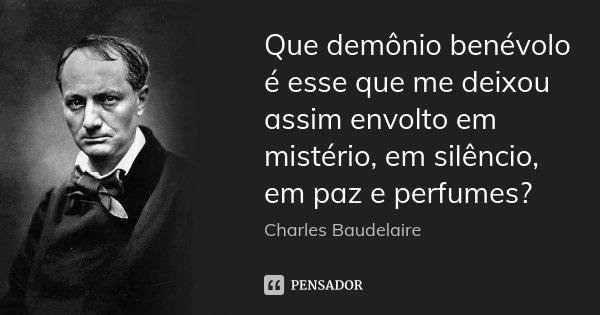 Que demônio benévolo é esse que me deixou assim envolto em mistério, em silêncio, em paz e perfumes?... Frase de Charles Baudelaire.