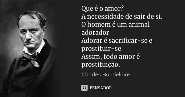 Que é o amor? A necessidade de sair de si. O homem é um animal adorador Adorar é sacrificar-se e prostituir-se Assim, todo amor é prostituição.... Frase de Charles Baudelaire.