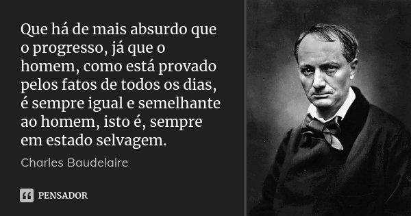 Que há de mais absurdo que o progresso, já que o homem, como está provado pelos fatos de todos os dias, é sempre igual e semelhante ao homem, isto é, sempre em ... Frase de Charles Baudelaire.
