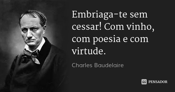 Embriaga-te sem cessar! Com vinho, com poesia e com virtude.... Frase de Charles Baudelaire.
