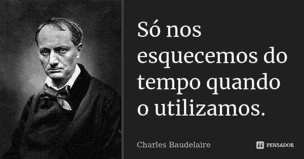 Só nos esquecemos do tempo quando o utilizamos.... Frase de Charles Baudelaire.