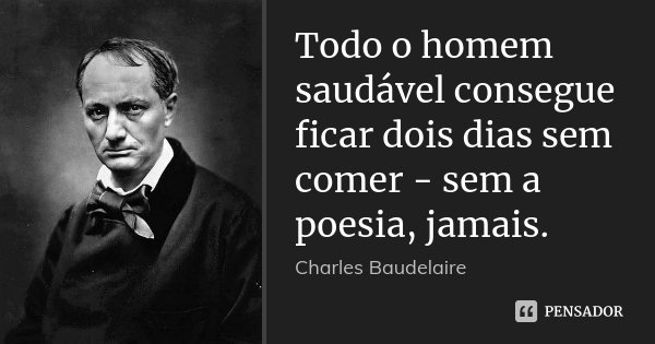 Todo o homem saudável consegue ficar dois dias sem comer - sem a poesia, jamais.... Frase de Charles Baudelaire.