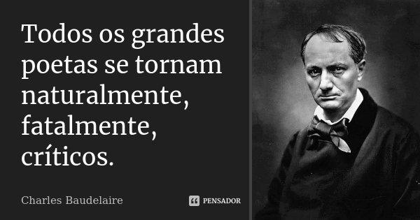 Todos os grandes poetas se tornam naturalmente, fatalmente, críticos.... Frase de Charles Baudelaire.