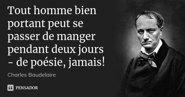 Tout homme bien portant peut se passer de manger pendant deux jours - de poésie, jamais!... Frase de Charles Baudelaire.