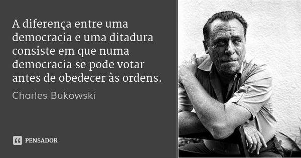 A diferença entre uma democracia e uma ditadura consiste em que numa democracia se pode votar antes de obedecer às ordens.... Frase de Charles Bukowski.