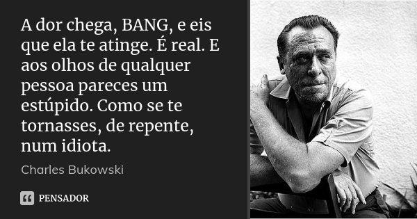 A dor chega, BANG, e eis que ela te atinge. É real. E aos olhos de qualquer pessoa pareces um estúpido. Como se te tornasses, de repente, num idiota.... Frase de Charles Bukowski.