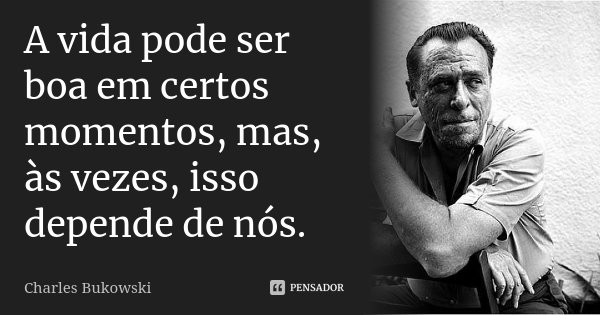 A vida pode ser boa em certos momentos, mas, às vezes, isso depende de nós.... Frase de Charles Bukowski.